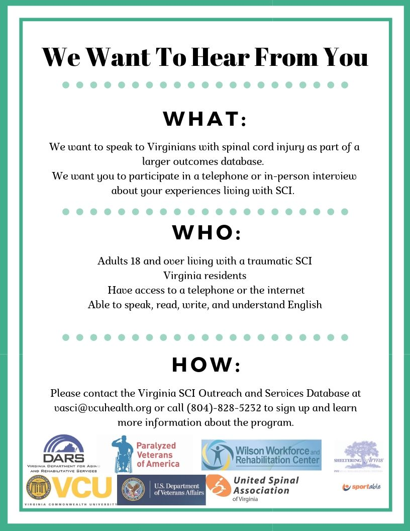 Flyer with the text: We want to hear from you. What: We want to speak to Virginians living with spinal cord injury as part of a larger outcomes database. We want you to participate in a telephone or in-erson interview about our experiencs living with SCI. Who: Adults 18 and over living with a traumatic SCI, Virginia Residents, have access to a telephone or the internet, Able to speak, read, write and understand English. How: Please contact Virginia SCI Outreach and Services Database at vasci@vcuhealth.org or call (804) 828-5232 to sign up and learn more information about the program.